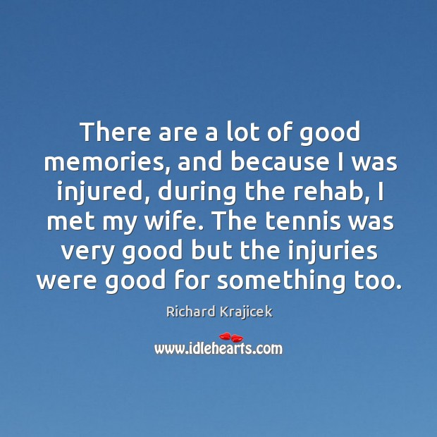 There are a lot of good memories, and because I was injured, during the rehab, I met my wife. Richard Krajicek Picture Quote