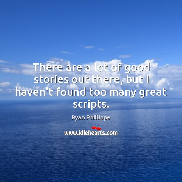 There are a lot of good stories out there, but I haven't found too many great scripts. Ryan Phillippe Picture Quote