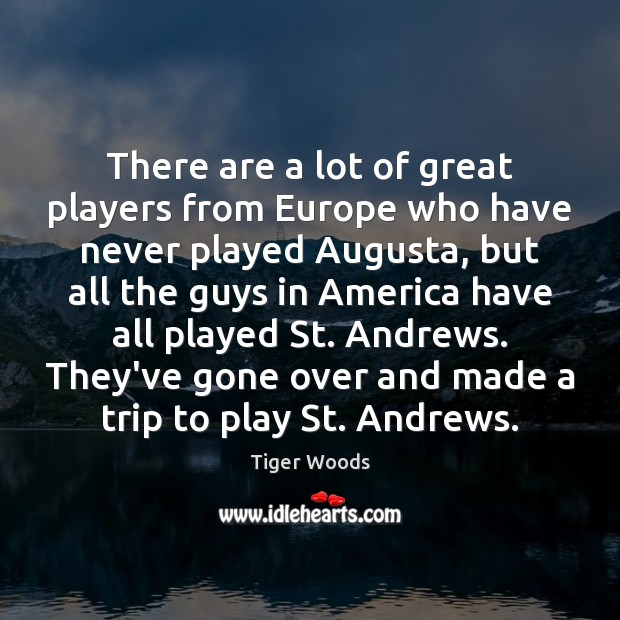There are a lot of great players from Europe who have never Tiger Woods Picture Quote