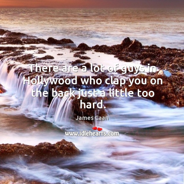 There are a lot of guys in hollywood who clap you on the back just a little too hard. James Caan Picture Quote