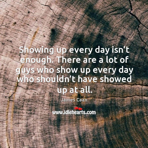 There are a lot of guys who show up every day who shouldn't have showed up at all. James Caan Picture Quote