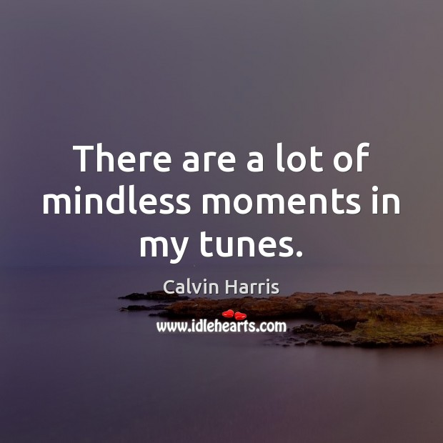 Image, There are a lot of mindless moments in my tunes.