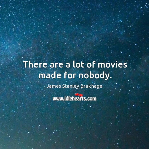 There are a lot of movies made for nobody. Image