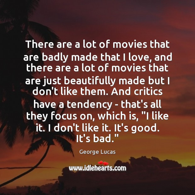 There are a lot of movies that are badly made that I George Lucas Picture Quote