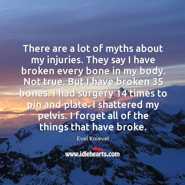 There are a lot of myths about my injuries. They say I have broken every bone in my body. Image