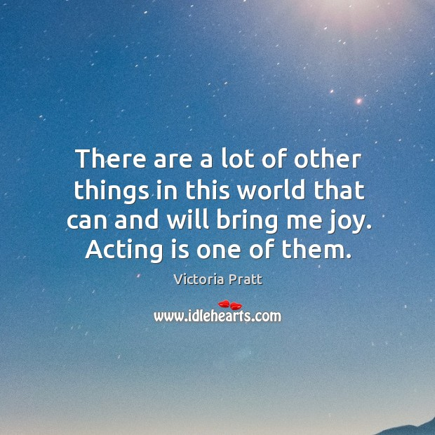 There are a lot of other things in this world that can and will bring me joy. Acting is one of them. Victoria Pratt Picture Quote