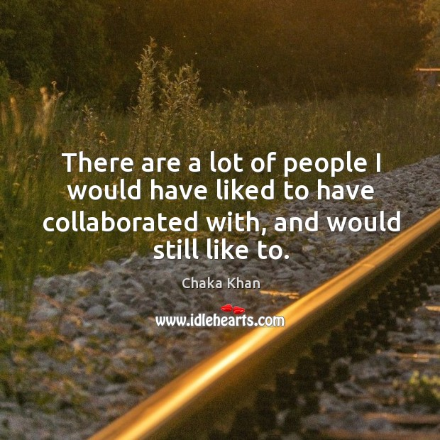 There are a lot of people I would have liked to have collaborated with, and would still like to. Image