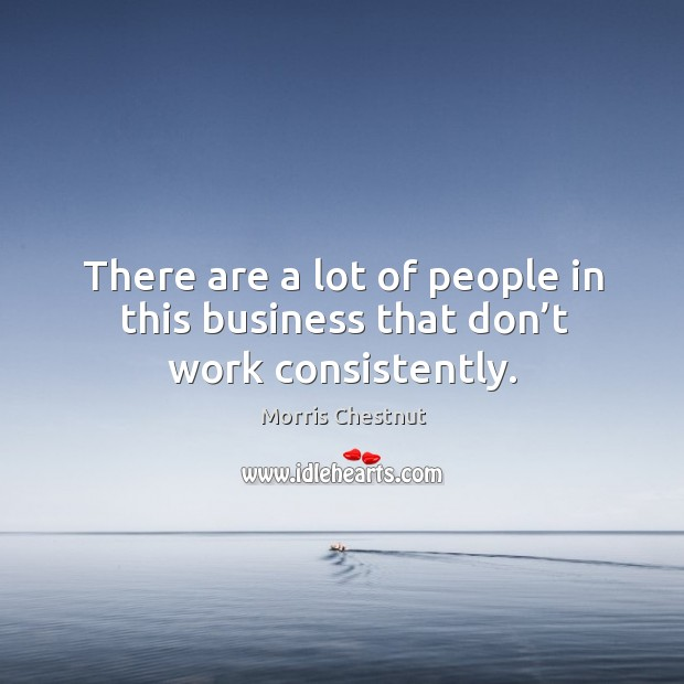 There are a lot of people in this business that don't work consistently. Morris Chestnut Picture Quote