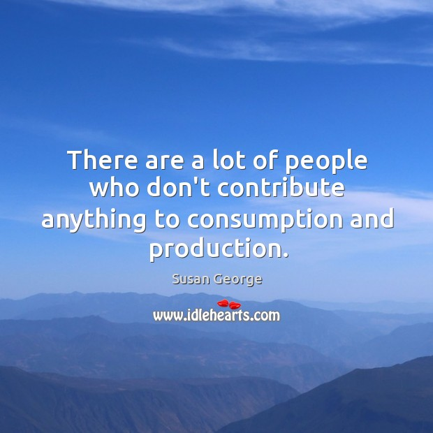 There are a lot of people who don't contribute anything to consumption and production. Image