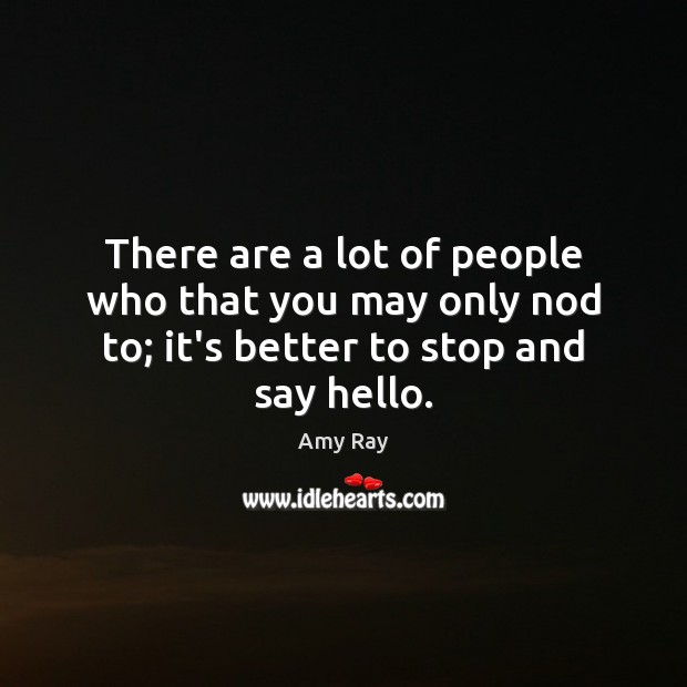 Image, There are a lot of people who that you may only nod to; it's better to stop and say hello.