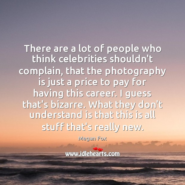 Image, There are a lot of people who think celebrities shouldn't complain, that