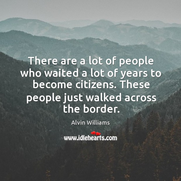 Image, There are a lot of people who waited a lot of years to become citizens. These people just walked across the border.