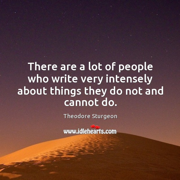 There are a lot of people who write very intensely about things they do not and cannot do. Image