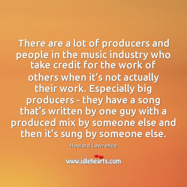 There are a lot of producers and people in the music industry Howard Lawrence Picture Quote