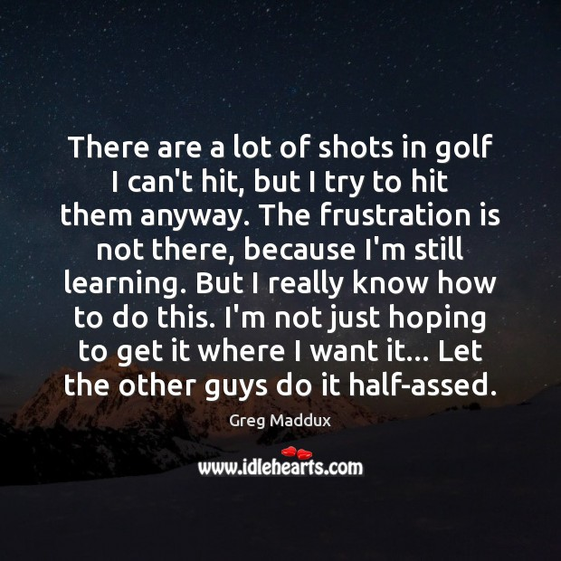 There are a lot of shots in golf I can't hit, but Greg Maddux Picture Quote