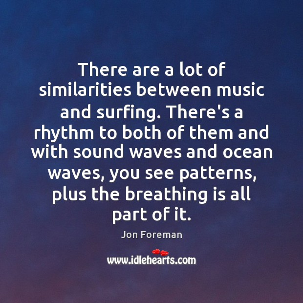 There are a lot of similarities between music and surfing. There's a Jon Foreman Picture Quote