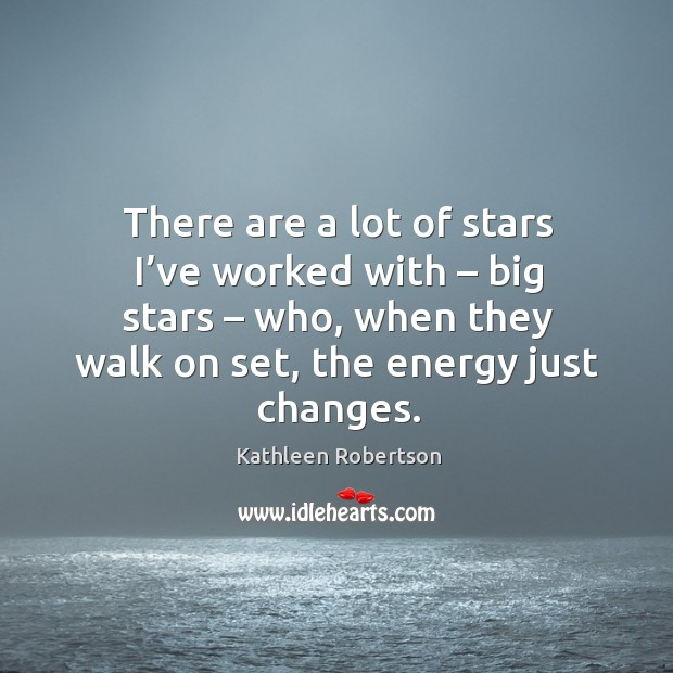 There are a lot of stars I've worked with – big stars – who, when they walk on set, the energy just changes. Image