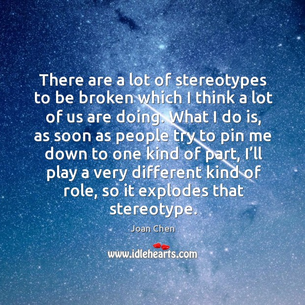 There are a lot of stereotypes to be broken which I think a lot of us are doing. Image