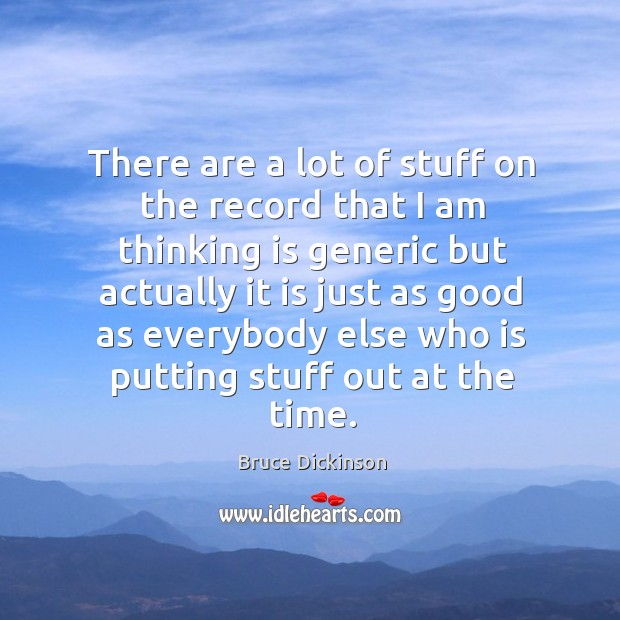 There are a lot of stuff on the record that I am thinking is generic but actually it is Bruce Dickinson Picture Quote