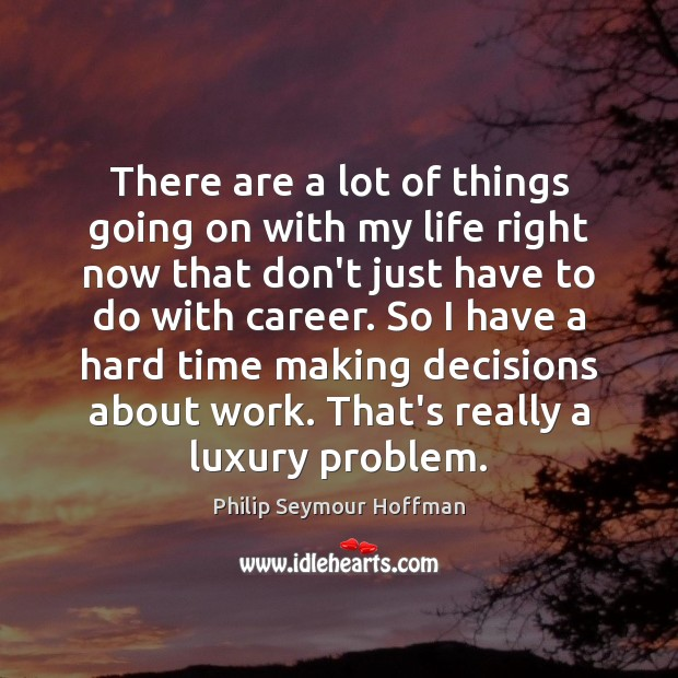 There are a lot of things going on with my life right Philip Seymour Hoffman Picture Quote