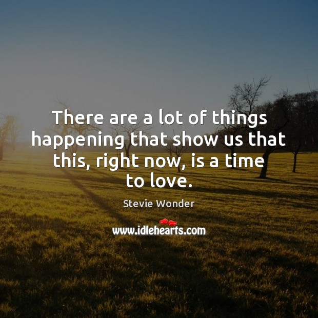 Stevie Wonder Picture Quote image saying: There are a lot of things happening that show us that this, right now, is a time to love.