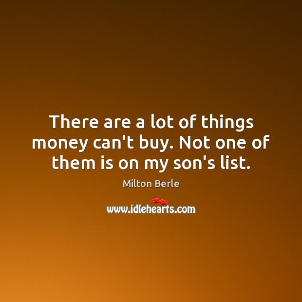Milton Berle Picture Quote image saying: There are a lot of things money can't buy. Not one of them is on my son's list.