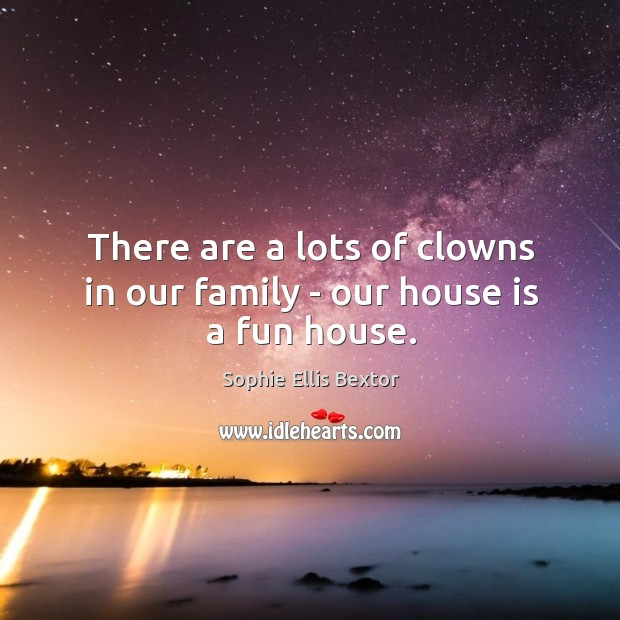 There are a lots of clowns in our family – our house is a fun house. Sophie Ellis Bextor Picture Quote