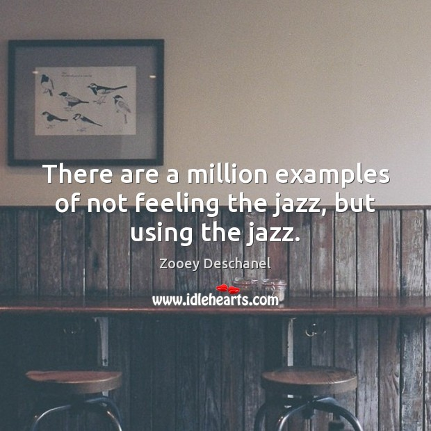 There are a million examples of not feeling the jazz, but using the jazz. Zooey Deschanel Picture Quote