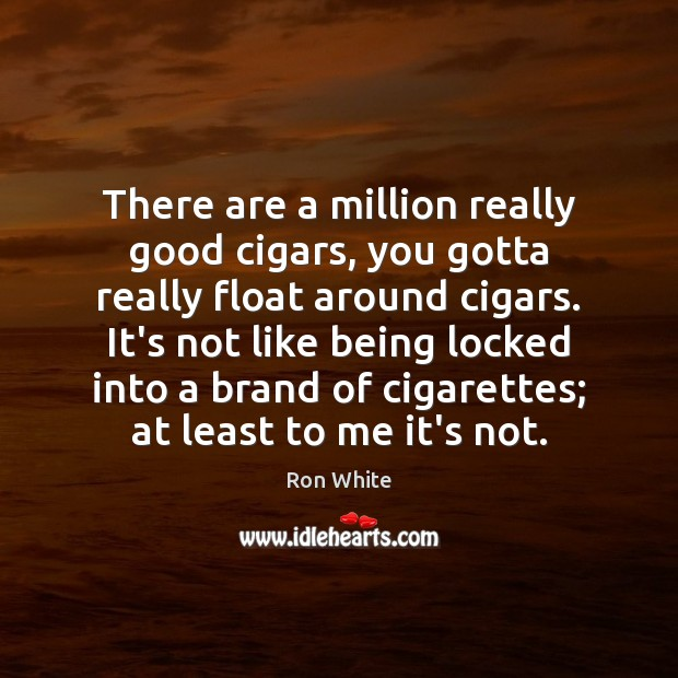 There are a million really good cigars, you gotta really float around Ron White Picture Quote