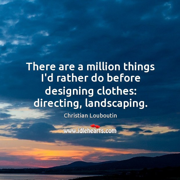 There are a million things I'd rather do before designing clothes: directing, landscaping. Image