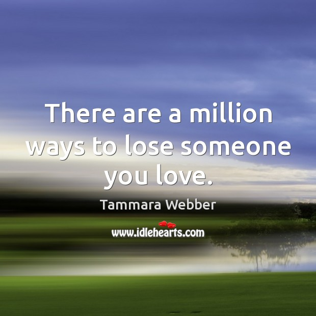 There are a million ways to lose someone you love. Tammara Webber Picture Quote