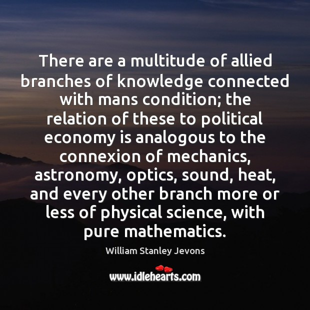 There are a multitude of allied branches of knowledge connected with mans William Stanley Jevons Picture Quote