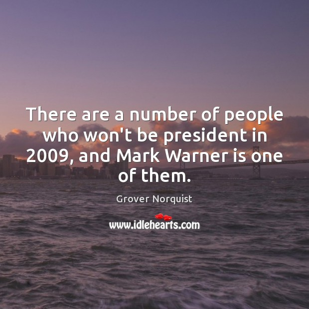 There are a number of people who won't be president in 2009, and Grover Norquist Picture Quote