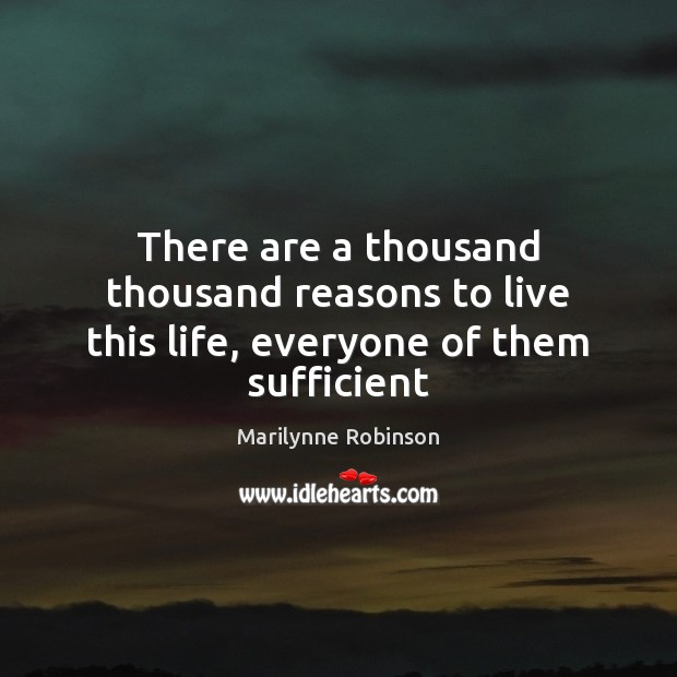 Image, There are a thousand thousand reasons to live this life, everyone of them sufficient