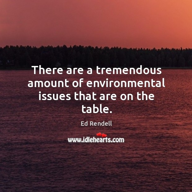 There are a tremendous amount of environmental issues that are on the table. Ed Rendell Picture Quote