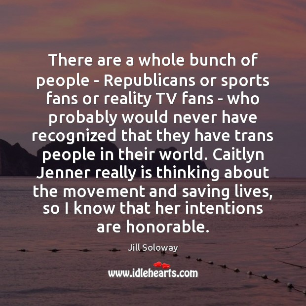 There are a whole bunch of people – Republicans or sports fans Jill Soloway Picture Quote