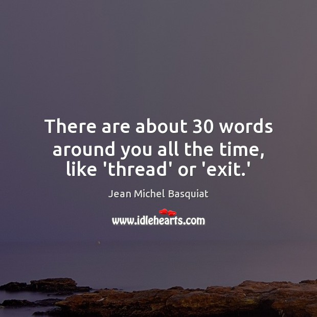There are about 30 words around you all the time, like 'thread' or 'exit.' Image