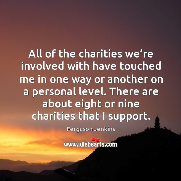 There are about eight or nine charities that I support. Ferguson Jenkins Picture Quote