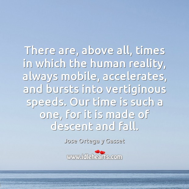 There are, above all, times in which the human reality, always mobile, Jose Ortega y Gasset Picture Quote