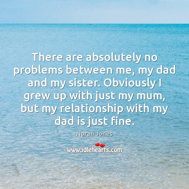 There are absolutely no problems between me, my dad and my sister. Dad Quotes Image