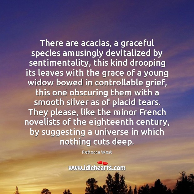 There are acacias, a graceful species amusingly devitalized by sentimentality, this kind Rebecca West Picture Quote