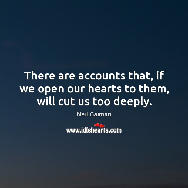 There are accounts that, if we open our hearts to them, will cut us too deeply. Neil Gaiman Picture Quote