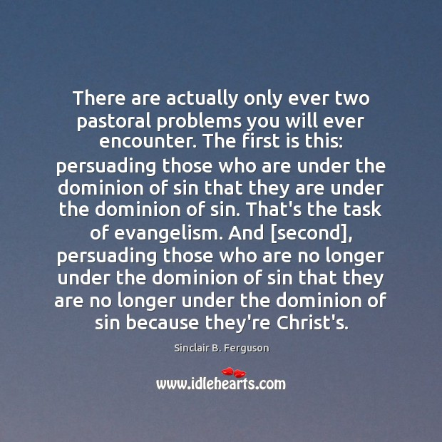There are actually only ever two pastoral problems you will ever encounter. Sinclair B. Ferguson Picture Quote
