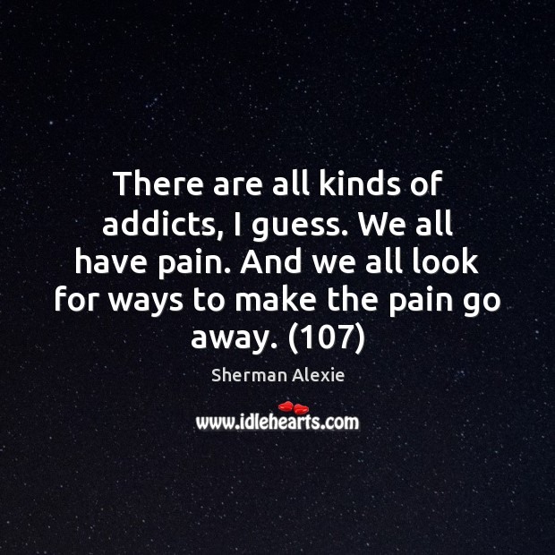 There are all kinds of addicts, I guess. We all have pain. Sherman Alexie Picture Quote