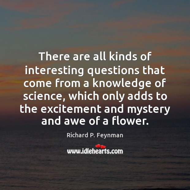 There are all kinds of interesting questions that come from a knowledge Richard P. Feynman Picture Quote