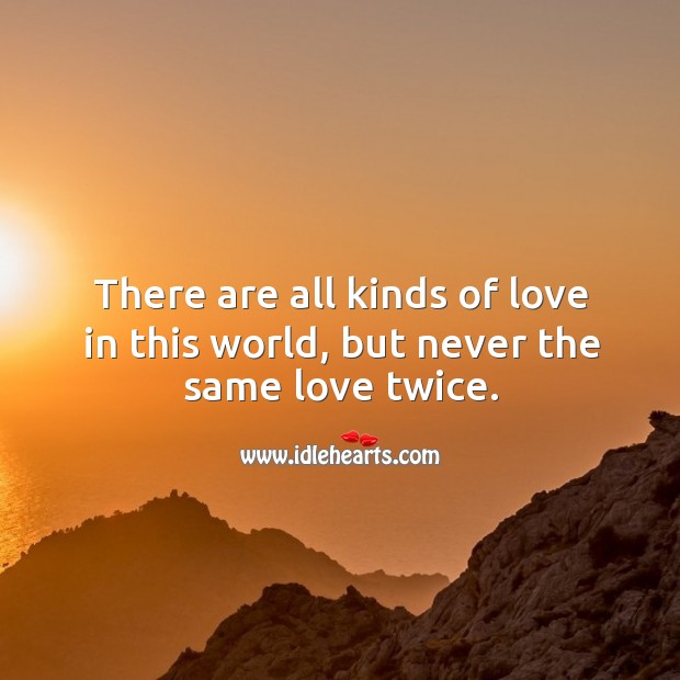 There are all kinds of love in this world, but never the same love twice. Image