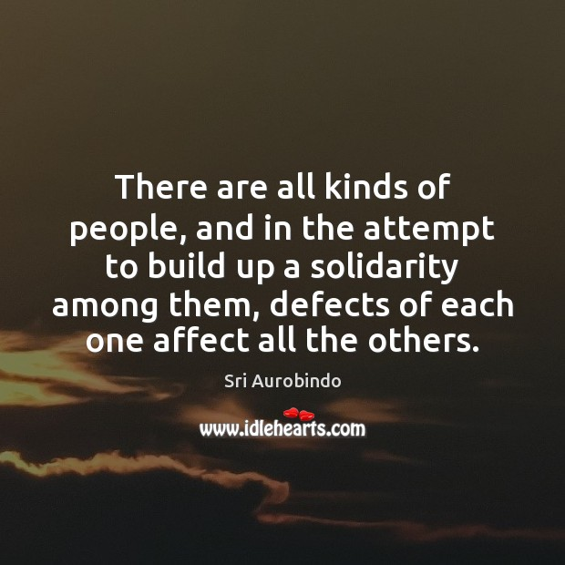 There are all kinds of people, and in the attempt to build Sri Aurobindo Picture Quote