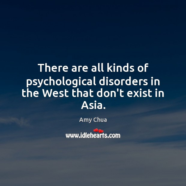 There are all kinds of psychological disorders in the West that don't exist in Asia. Image