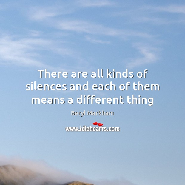There are all kinds of silences and each of them means a different thing Beryl Markham Picture Quote
