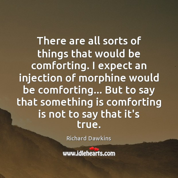 There are all sorts of things that would be comforting. I expect Richard Dawkins Picture Quote